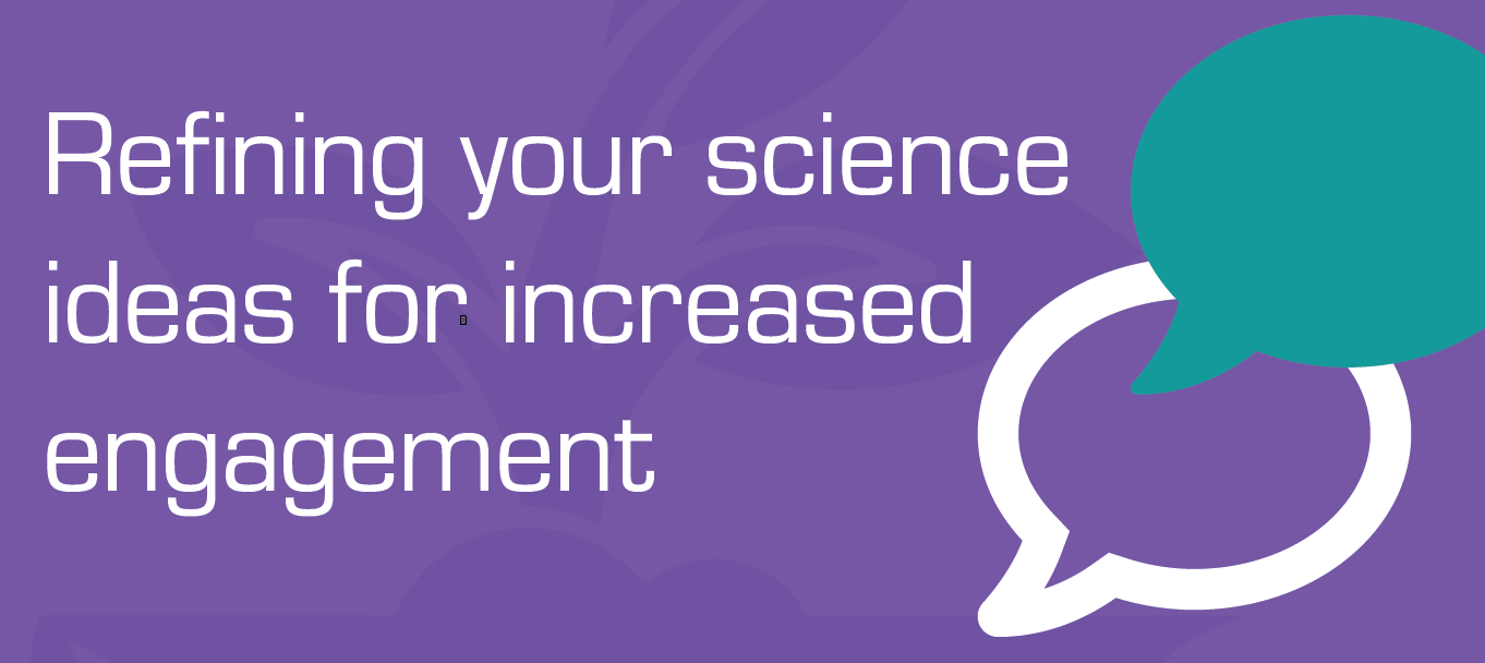 Refining your science ideas for increased engagement
